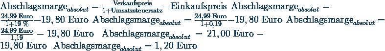 \text{Abschlagsmarge}_{absolut}=\frac{\text{Verkaufspreis}}{1 + \text{Umsatzsteuersatz}}- \text{Einkaufspreis}\ \  \text{Abschlagsmarge}_{absolut}=\frac{24,99\text{ Euro}}{1 + \text{19 \%}}- 19,80\text{ Euro}\ \  \text{Abschlagsmarge}_{absolut}=\frac{24,99\text{ Euro}}{1+0,19}- 19,80\text{ Euro}\ \  \text{Abschlagsmarge}_{absolut}=\frac{24,99\text{ Euro}}{1,19}- 19,80\text{ Euro}\ \  \text{Abschlagsmarge}_{absolut}=21,00\text{ Euro}- 19,80\text{ Euro}\ \  \text{Abschlagsmarge}_{absolut}=1,20\text{ Euro}