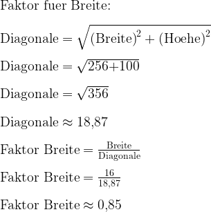 \text{Faktor fuer Breite:}\\ \\   \text{Diagonale}=\sqrt{\text{(Breite)}^2+\text{(Hoehe)}^2}\\ \\   \text{Diagonale}=\sqrt{\text{256+100}}\\ \\   \text{Diagonale}=\sqrt{\text{356}}\\ \\   \text{Diagonale}\approx\text{18,87}\\ \\   \text{Faktor Breite}=\frac{\text{Breite}}{\text{Diagonale}}\\ \\   \text{Faktor Breite}=\frac{\text{16}}{\text{18,87}}\\ \\   \text{Faktor Breite}\approx\text{0,85}
