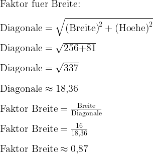 \text{Faktor fuer Breite:}\\ \\   \text{Diagonale}=\sqrt{\text{(Breite)}^2+\text{(Hoehe)}^2}\\ \\   \text{Diagonale}=\sqrt{\text{256+81}}\\ \\   \text{Diagonale}=\sqrt{\text{337}}\\ \\   \text{Diagonale}\approx\text{18,36}\\ \\   \text{Faktor Breite}=\frac{\text{Breite}}{\text{Diagonale}}\\ \\   \text{Faktor Breite}=\frac{\text{16}}{\text{18,36}}\\ \\   \text{Faktor Breite}\approx\text{0,87}