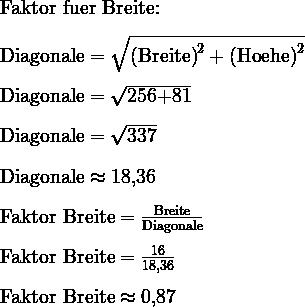 \text{Faktor fuer Breite:}\\ \\   \text{Diagonale}=\sqrt{\text{(Breite)}^2+\text{(Hoehe)}^2}\\ \\   \text{Diagonale}=\sqrt{\text{256+81}}\\ \\   \text{Diagonale}=\sqrt{\text{337}}\\ \\   \text{Diagonale}\approx\text{18,36}\\ \\   \text{Faktor Breite}=\frac{\text{Breite}}{\text{Diagonale}}\\ \\   \text{Faktor Breite}=\frac{\text{16}}{\text{18,36}}\\ \\   \text{Faktor Breite}\approx\text{0,87}