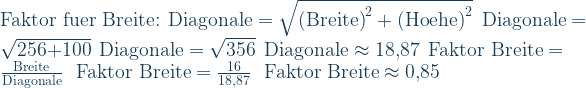 \text{Faktor fuer Breite:}\ \ \text{Diagonale}=\sqrt{\text{(Breite)}^2+\text{(Hoehe)}^2}\ \ \text{Diagonale}=\sqrt{\text{256+100}}\ \ \text{Diagonale}=\sqrt{\text{356}}\ \ \text{Diagonale}\approx\text{18,87}\ \ \text{Faktor Breite}=\frac{\text{Breite}}{\text{Diagonale}}\ \ \text{Faktor Breite}=\frac{\text{16}}{\text{18,87}}\ \ \text{Faktor Breite}\approx\text{0,85}
