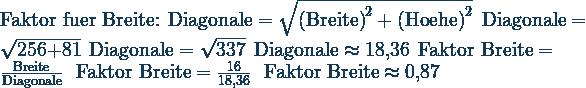 \text{Faktor fuer Breite:}\ \ \text{Diagonale}=\sqrt{\text{(Breite)}^2+\text{(Hoehe)}^2}\ \ \text{Diagonale}=\sqrt{\text{256+81}}\ \ \text{Diagonale}=\sqrt{\text{337}}\ \ \text{Diagonale}\approx\text{18,36}\ \ \text{Faktor Breite}=\frac{\text{Breite}}{\text{Diagonale}}\ \ \text{Faktor Breite}=\frac{\text{16}}{\text{18,36}}\ \ \text{Faktor Breite}\approx\text{0,87}