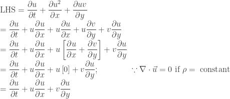 \text{LHS} = \dfrac{\partial u}{\partial t} + \dfrac{\partial u^2}{\partial x} + \dfrac{\partial uv}{\partial y}  \\  = \dfrac{\partial u}{\partial t} + u \dfrac{\partial u}{\partial x} + u\dfrac{\partial u}{\partial x} + u \dfrac{\partial v}{\partial y} + v \dfrac{\partial u}{\partial y}  \\  = \dfrac{\partial u}{\partial t} + u \dfrac{\partial u}{\partial x} + u \left[\dfrac{\partial u}{\partial x} + \dfrac{\partial v}{\partial y} \right] + v \dfrac{\partial u}{\partial y}  \\  = \dfrac{\partial u}{\partial t} + u \dfrac{\partial u}{\partial x} + u \left[ 0 \right] + v \dfrac{\partial u}{\partial y}; \qquad\qquad \because \nabla \cdot \vec{u} = 0 \text{~if~} \rho = \text{~constant}  \\  = \dfrac{\partial u}{\partial t} + u \dfrac{\partial u}{\partial x} + v \dfrac{\partial u}{\partial y}