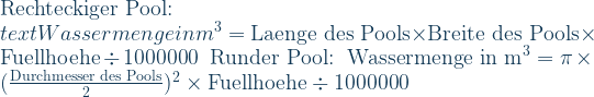 \text{Rechteckiger Pool:}\ \\text{Wassermenge in m}^3=\text{Laenge des Pools}\times\text{Breite des Pools}\times\text{Fuellhoehe}\div\text{1000000}\ \  \text{Runder Pool:}\ \ \text{Wassermenge in m}^3=\pi\times(\frac{\text{Durchmesser des Pools}}{\text{2}})^2\times\text{Fuellhoehe}\div\text{1000000}
