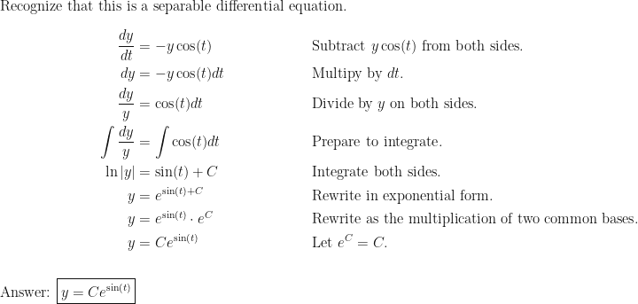 \text{Recognize that this is a separable differential equation.} \\ \\ \begin{aligned} \dfrac{dy}{dt} &= -y \cos(t) && \text{Subtract } y \cos(t) \text{ from both sides.} \\ dy &= -y \cos(t) dt  && \text{Multipy by } dt \text{.} \\ \dfrac{dy}{y} &= \cos(t) dt && \text{Divide by } y \text{ on both sides.} \\ \int \dfrac{dy}{y} &= \int \cos(t) dt && \text{Prepare to integrate.} \\ \ln  y  &= \sin(t) + C \mspace{100.0mu} && \text{Integrate both sides.} \\ y &= e^{\sin(t) + C} && \text{Rewrite in exponential form.} \\ y &= e^{\sin(t)} \cdot e^{C} && \text{Rewrite as the multiplication of two common bases.} \\ y &= Ce^{\sin(t)} && \text{Let } e^{C}=C \text{.} \\ \\ \text{Answer: } \boxed{y = Ce^{\sin(t)}} \end{aligned}