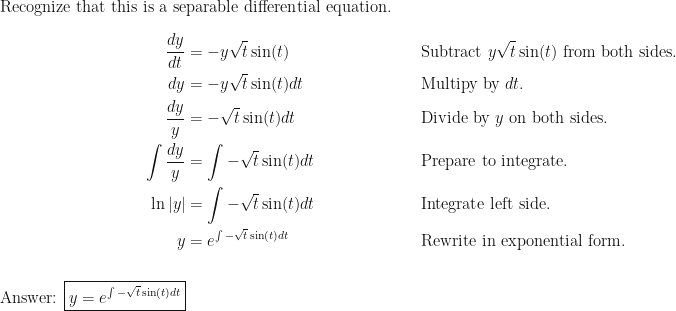 \text{Recognize that this is a separable differential equation.} \ \ \begin{aligned} \dfrac{dy}{dt} &= -y \sqrt{t} \sin(t) && \text{Subtract } y \sqrt{t} \sin(t) \text{ from both sides.} \ dy &= -y \sqrt{t} \sin(t) dt  && \text{Multipy by } dt \text{.} \ \dfrac{dy}{y} &= - \sqrt{t} \sin(t) dt && \text{Divide by } y \text{ on both sides.} \ \int \dfrac{dy}{y} &= \int - \sqrt{t} \sin(t) dt && \text{Prepare to integrate.} \  \ln |y| &= \int - \sqrt{t} \sin(t) dt \mspace{100.0mu} && \text{Integrate left side.} \ y &= e^{\int - \sqrt{t} \sin(t) dt} && \text{Rewrite in exponential form.} \ \ \text{Answer: } \boxed{y = e^{\int - \sqrt{t} \sin(t) dt}} \end{aligned}