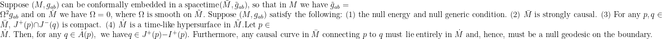 \text{Suppose } (M,g_{ab}) \text{ can be conformally embedded in a spacetime}(\tilde{M},\tilde{g}_{ab}) \text{, so that in } M \text{ we have } \tilde{g}_{ab}=\Omega^2 g_{ab} \text{ and on }\dot{M} \text{ we have } \Omega=0 \text{, where } \Omega \text{ is smooth on } \tilde{M}.  \text{ Suppose }  (M,g_{ab}) \text{ satisfy the following:  (1) the null energy and null generic condition. (2) } \bar{M} \text{ is strongly causal. (3) For any }p,q \in \bar{M}, \, J^+(p)\cap J^- (q) \text{ is compact. (4) } \dot{M}  \text{ is a time-like hypersurface in }\tilde{M}. \text{Let } p\in \dot{M}. \text{ Then, for any } q\in \dot{A}(p), \text{ we have} q\in J^+(p)-I^+(p). \text{ Furthermore, any causal curve in } \bar{M} \text{ connecting } p \text{ to } q \text{ must lie entirely in }\dot{M} \text{ and, hence, must be a null geodesic on the boundary.}