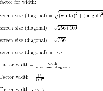 \text{factor for width:}\\ \\ \text{screen size (diagonal)}=\sqrt{\text{(width)}^2+\text{(height)}^2}\\ \\ \text{screen size (diagonal)}=\sqrt{\text{256+100}}\\ \\ \text{screen size (diagonal)}=\sqrt{\text{356}}\\ \\ \text{screen size (diagonal)}\approx\text{18.87}\\  \\ \text{Factor width}=\frac{\text{width}}{\text{screen size (diagonal)}}\\ \\ \text{Factor width}=\frac{\text{16}}{\text{18.87}}\\ \\ \text{Factor width}\approx\text{0.85}