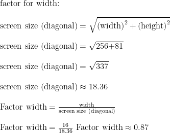 \text{factor for width:}\\ \\ \text{screen size (diagonal)}=\sqrt{\text{(width)}^2+\text{(height)}^2}\\ \\ \text{screen size (diagonal)}=\sqrt{\text{256+81}}\\ \\ \text{screen size (diagonal)}=\sqrt{\text{337}}\\ \\ \text{screen size (diagonal)}\approx\text{18.36}\\ \\ \text{Factor width}=\frac{\text{width}}{\text{screen size (diagonal)}}\\ \\ \text{Factor width}=\frac{\text{16}}{\text{18.36}}\  \text{Factor width}\approx\text{0.87}