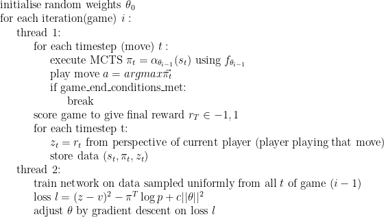 \text{initialise random weights }\theta_0 \ \text{for each iteration(game) }i: \ \indent\text{thread 1:} \ \indent\indent\text{for each timestep (move) }t: \ \indent\indent\indent\text{execute MCTS }\pi_t = \alpha_{\theta_{i-1}}(s_t)\text{ using }f_{\theta_{i-1}} \ \indent\indent\indent\text{play move }a=argmax\vec{\pi_t} \ \indent\indent\indent\text{if game\_end\_conditions\_met:} \ \indent\indent\indent\indent\text{break} \ \indent\indent\text{score game to give final reward }r_T\in{-1,1} \ \indent\indent\text{for each timestep t:} \ \indent\indent\indent z_t = r_t\text{ from perspective of current player (player playing that move)} \ \indent\indent\indent\text{store data }(s_t, \pi_t, z_t) \ \indent\text{thread 2:} \ \indent\indent\text{train network on data sampled uniformly from all }t\text{ of game }(i-1) \ \indent\indent\text{loss }l=(z-v)^2 - \pi^T\log p + c||\theta||^2 \ \indent\indent\text{adjust }\theta\text{ by gradient descent on loss }l \