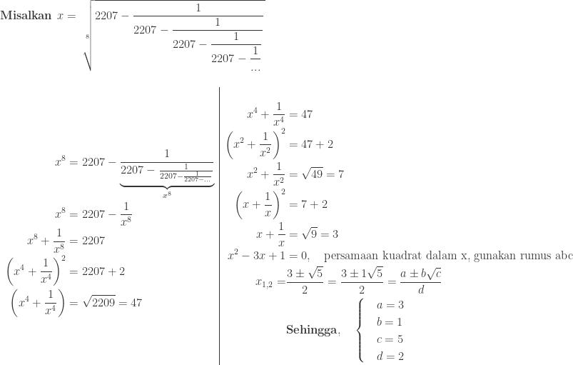 \textbf{Misalkan}\: \:x=\: \displaystyle \sqrt[8]{2207-\displaystyle \frac{1}{2207-\displaystyle \frac{1}{2207-\displaystyle \frac{1}{2207-\displaystyle \frac{1}{...}}}}} \\\ \begin{array}{l|l}\ \begin{aligned}x^{8}&=2207-\displaystyle \underset{x^{8}}{\underbrace{\displaystyle \frac{1}{2207-\frac{1}{2207-\frac{1}{2207-...}}}}}\ x^{8}&=2207-\displaystyle \frac{1}{x^{8}}\ x^{8}+\displaystyle \frac{1}{x^{8}}&=2207\ \left ( x^{4}+\displaystyle \frac{1}{x^{4}} \right )^{2}&=2207+2\ \left ( x^{4}+\displaystyle \frac{1}{x^{4}} \right )&=\sqrt{2209}=47 \end{aligned}&\begin{aligned}x^{4}+\displaystyle \frac{1}{x^{4}}&=47\ \left ( x^{2}+\displaystyle \frac{1}{x^{2}} \right )^{2}&=47+2\ x^{2}+\displaystyle \frac{1}{x^{2}}&=\sqrt{49}=7\ \left ( x+\displaystyle \frac{1}{x} \right )^{2}&=7+2\ x+\displaystyle \frac{1}{x}&=\sqrt{9}=3\ x^{2}-3x+1&=0,\quad \textrm{persamaan kuadrat dalam x, gunakan rumus abc}\ x_{1,2}=&\displaystyle \frac{3\pm \sqrt{5}}{2}=\displaystyle \frac{3\pm 1\sqrt{5}}{2}=\displaystyle \frac{a\pm b\sqrt{c}}{d}\ &\textbf{Sehingga},\quad \begin{cases} & a=3 \ & b=1 \ & c=5 \ & d=2 \end{cases} \end{aligned} \end{array}