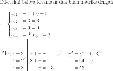 \textrm{Diketahui bahwa kesamaan dua buah matriks dengan}\\ .\quad \begin{cases} a_{11}& =x+y=5 \ a_{12}& =3=3 \ a_{21}& =0=0 \ a_{22}& =\: ^{2}\log x=3 \end{cases}\ \begin{array}{l|l|l}\\ \begin{aligned}^{2}\log x&=3\ x&=2^{3}\ x&=8 \end{aligned}&\begin{aligned}x+y&=5\ 8+y&=5\ y&=-3 \end{aligned}&\begin{aligned}x^{2}-y^{2}&=8^{2}-(-3)^{2}\ &=64-9\ &=55 \end{aligned} \end{array}