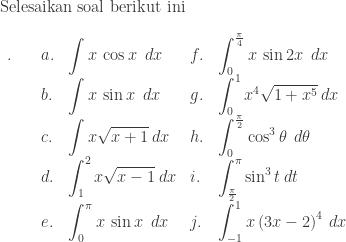 \textrm{Selesaikan soal berikut ini}\\ \begin{array}{llllll}\\ .\quad &a.&\displaystyle \int x\: \cos x\: \: dx&f.&\displaystyle \int_{0}^{\frac{\pi }{4}}x\: \sin 2x\: \: dx\\ &b.&\displaystyle \int x\: \sin x\: \: dx&g.&\displaystyle \int_{0}^{1}x^{4}\sqrt{1+x^{5}}\: dx\\ &c.&\displaystyle \int x\sqrt{x+1}\: dx&h.&\displaystyle \int_{0}^{\frac{\pi }{2}}\cos^{3} \theta \: \: d\theta \\ &d.&\displaystyle \int_{1}^{2}x\sqrt{x-1}\: dx&i.&\displaystyle \int_{\frac{\pi }{2}}^{\pi }\sin ^{3}t\: dt\\ &e.&\displaystyle \int_{0}^{\pi }x\: \sin x\: \: dx&j.&\displaystyle \int_{-1}^{1}x\left ( 3x-2 \right )^{4}\: dx \end{array}