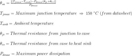 \theta_{sa} =\frac{[(T_{jmax}-T_{amb})-P_{dmax}(\theta_{jc}+\theta_{cs})]}{P_{dmax}}\\  \\T_{jmax}= Maximum \ junction \ temperature \ \Rightarrow \ 150 \ ^{\circ}C \ (from \ datasheet)\\  \\T_{amb}= Ambient \ temperature\\  \\ \theta_{jc}= Thermal \ resistance \ from \ junction \ to \ case\\  \\ \theta_{cs}= Thermal \ resistance \ from \ case \ to \ heat \ sink\\  \\P_{dmax}= Maximum \ power \ dissipation