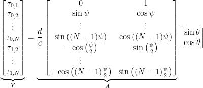 \underbrace{\begin{bmatrix}\tau_{0,1}\\\tau_{0,2}\\\vdots\\\tau_{0,N}\\\tau_{1,2}\\\vdots\\\tau_{1,N}\end{bmatrix}}_{Y} = \underbrace{ \frac{d}{c}\begin{bmatrix}0 & 1\\\sin{\psi} & \cos{\psi}\\\vdots & \vdots\\\sin{\left((N-1)\psi\right)} & \cos{\left((N-1)\psi\right)}\\-\cos{\left(\frac{\psi}{2}\right)} & \sin{\left(\frac{\psi}{2}\right)}\\\vdots\\-\cos{\left((N-1)\frac{\psi}{2}\right)} & \sin{\left((N-1)\frac{\psi}{2}\right)}\end{bmatrix}}_{A} \begin{bmatrix}\sin{\theta}\\\cos{\theta}\end{bmatrix}