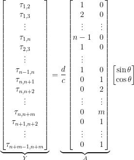 \underbrace{\begin{bmatrix}\tau_{1,2}\\\tau_{1,3}\\\vdots\\\tau_{1,n}\\\tau_{2,3}\\\vdots\\\tau_{n-1,n}\\\tau_{n,n+1}\\\tau_{n,n+2}\\\vdots\\\tau_{n,n+m}\\\tau_{n+1,n+2}\\\vdots\\\tau_{n+m-1,n+m}\end{bmatrix}}_{Y}=\underbrace{\frac{d}{c}\begin{bmatrix}1&0\\2&0\\\vdots&\vdots\\n-1&0\\1&0\\\vdots\\1&0\\0 &1\\0&2\\\vdots&\vdots\\0& m\\0&1\\\vdots&\vdots\\0&1\end{bmatrix}}_{A}\begin{bmatrix}\sin{\theta}\\\cos{\theta}\end{bmatrix}