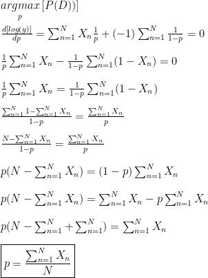 \underset{p}{argmax} \,[P(D))]\\\\ \frac{d[log(y)]}{dp}=\sum_{n=1}^{N}X_n \frac{1}{p}+(-1)\sum_{n=1}^{N}\frac{1}{1-p}=0\\\\ \frac{1}{p}\sum_{n=1}^{N}X_n -\frac{1}{1-p}\sum_{n=1}^{N}(1-X_n)=0\\\\ \frac{1}{p}\sum_{n=1}^{N}X_n =\frac{1}{1-p}\sum_{n=1}^{N}(1-X_n)\\\\ \frac{\sum_{n=1}^{N}1-\sum_{n=1}^{N}X_n}{1-p}=\frac{\sum_{n=1}^{N}X_n}{p}\\\\ \frac{N-\sum_{n=1}^{N}X_n}{1-p}=\frac{\sum_{n=1}^{N}X_n}{p}\\\\ p(N-\sum_{n=1}^{N}X_n)=(1-p)\sum_{n=1}^{N}X_n\\\\ p(N-\sum_{n=1}^{N}X_n)=\sum_{n=1}^{N}X_n-p\sum_{n=1}^{N}X_n\\\\ p(N-\sum_{n=1}^{N}+\sum_{n=1}^{N})=\sum_{n=1}^{N}X_n\\\\ \boxed{p=\frac{\sum_{n=1}^{N}X_n}{N}}