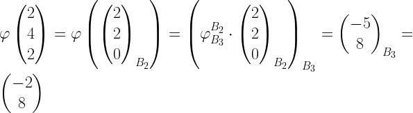varphi begin{pmatrix}2 \4 \ 2 end{pmatrix} = varphi left( begin{pmatrix}2 \2 \ 0 end{pmatrix}_{B_2} right) = left( varphi ^{B_2} _{B_3} cdot begin{pmatrix}2 \2 \ 0 end{pmatrix}_{B_2} right) _{B_3} = begin{pmatrix}-5 \8 end{pmatrix} _{B_3} = begin{pmatrix}-2 \ 8 end{pmatrix}