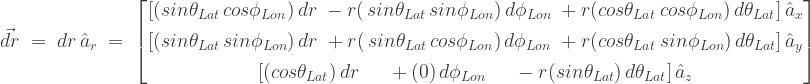 \vec{dr}\;=\; {dr}\,\hat{a}_{r}\;=\; \begin{bmatrix} [(sin\theta_{Lat}\,cos\phi_{Lon})\,{dr} \; -r(\,sin\theta_{Lat}\,sin\phi_{Lon})\,d\phi_{Lon}\; +r(cos\theta_{Lat}\,cos\phi_{Lon})\,d\theta_{Lat}]\,\hat{a}_{x} \\[0.3em] [(sin\theta_{Lat}\,sin\phi_{Lon})\,{dr} \; +r(\,sin\theta_{Lat}\,cos\phi_{Lon})\,d\phi_{Lon}\; +r(cos\theta_{Lat}\,sin\phi_{Lon})\,d\theta_{Lat}]\,\hat{a}_{y} \\[0.3em] [(cos\theta_{Lat})\,{dr} \;\;\;\;\; +(0)\,d\phi_{Lon}\;\;\;\;\; -r(sin\theta_{Lat})\,d\theta_{Lat}]\,\hat{a}_{z} \end{bmatrix}