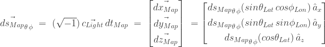 \vec{ds_{Map}}_{\theta \, \phi}\;=\;(\sqrt{-1})\,\vec{c_{Light}}\,{dt_{Map}}\;=\;\begin{bmatrix} \vec{dx_{Map}} \\[0.3em] \vec{dy_{Map}} \\[0.3em] \vec{dz_{Map}} \end{bmatrix}\; = \begin{bmatrix} {ds_{Map}}_{\theta \, \phi}(sin\theta_{Lat}\,cos\phi_{Lon})\,\hat{a}_{x} \\[0.3em] {ds_{Map}}_{\theta \, \phi}(sin\theta_{Lat}\,sin\phi_{Lon})\,\hat{a}_{y} \\[0.3em] {ds_{Map}}_{\theta \, \phi}(cos\theta_{Lat})\,\hat{a}_{z} \end{bmatrix}\;