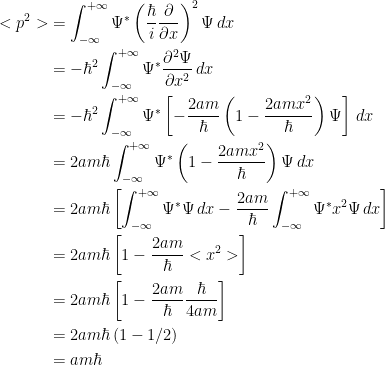 {\begin{aligned} <p^2> &= \int_{-\infty}^{+\infty}\Psi ^* \left( \dfrac{\hbar}{i}\dfrac{\partial }{\partial x} \right)^2\Psi\, dx\\ &= -\hbar ^2\int_{-\infty}^{+\infty}\Psi ^* \dfrac{\partial ^2 \Psi}{\partial x^2}\, dx\\ &= -\hbar ^2\int_{-\infty}^{+\infty}\Psi ^* \left[ -\dfrac{2am}{\hbar} \left( 1-\dfrac{2amx^2}{\hbar} \right)\Psi \right]\, dx\\ &= 2am\hbar\int_{-\infty}^{+\infty}\Psi ^* \left( 1-\dfrac{2amx^2}{\hbar} \right)\Psi\, dx\\ &= 2am\hbar\left[ \int_{-\infty}^{+\infty}\Psi ^*\Psi\, dx -\dfrac{2am}{\hbar}\int_{-\infty}^{+\infty}\Psi ^* x^2 \Psi\, dx\right]\\ &= 2am\hbar\left[ 1-\dfrac{2am}{\hbar}<x^2> \right]\\ &= 2am\hbar\left[ 1-\dfrac{2am}{\hbar}\dfrac{\hbar}{4am}\right]\\ &=2am\hbar\left( 1-1/2 \right)\\ &=am\hbar \end{aligned}}