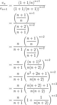 {\begin{aligned} \dfrac{v_n}{v_{n+1}} &= \dfrac{\left( 1+1/n \right)^{n+1}}{\left(1+1/(n+1)\right)^{n+2}}\\ &=\dfrac{\left(\dfrac{n+1}{n}\right)^{n+1}}{\left( \dfrac{n+2}{n+1} \right)^{n+2}}\\ &= \dfrac{n}{n+1}\dfrac{\left(\dfrac{n+1}{n}\right)^{n+2}}{\left( \dfrac{n+2}{n+1} \right)^{n+2}}\\ &=\dfrac{n}{n+1}\left( \dfrac{(n+1)^2}{n(n+2)} \right)^{n+2}\\ &= \dfrac{n}{n+1}\left( \dfrac{n^2+2n+1}{n(n+2)} \right)^{n+2}\\ &=\dfrac{n}{n+1}\left( \dfrac{n(n+2)+1}{n(n+2)} \right)^{n+2}\\ &= \dfrac{n}{n+1}\left( 1+\dfrac{1}{n(n+2)} \right)^{n+2} \end{aligned}}