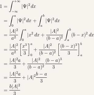 {\begin{aligned} 1&=\int_{-\infty}^{+\infty} |\Psi|^2\,dx\ &=\int_0^a|\Psi|^2\,dx+\int_a^b|\Psi|^2\,dx\ &=\dfrac{|A|^2}{a^2}\int_0^a|x^2\,dx+\dfrac{|A|^2}{(b-a)^2}\int_a^b(b-x)^2\,dx\ &=\dfrac{|A|^2}{a^2}\left[ \dfrac{x^3}{3} \right]_0^a+\dfrac{|A|^2}{(b-a)^2}\left[ \dfrac{(b-x)^3}{3} \right]_a^b\ &=\dfrac{|A|^2a}{3}+\dfrac{|A|^2}{(b-a)^2}\dfrac{(b-a)^3}{3}\ &=\dfrac{|A|^2a}{3}+|A|^2\dfrac{b-a}{3}\ &=\dfrac{b|A|^2}{3} \end{aligned}}