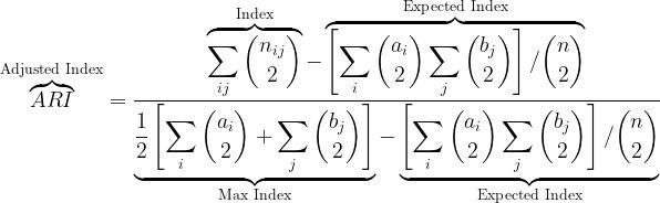 {\displaystyle \overbrace {ARI} ^{\text{Adjusted Index}}={\frac {\overbrace {\sum _{ij}{\binom {n_{ij}}{2}}} ^{\text{Index}}-\overbrace {\left[\sum _{i}{\binom {a_{i}}{2}}\sum _{j}{\binom {b_{j}}{2}}\right]/{\binom {n}{2}}} ^{\text{Expected Index}}}{\underbrace {{\frac {1}{2}}\left[\sum _{i}{\binom {a_{i}}{2}}+\sum _{j}{\binom {b_{j}}{2}}\right]} _{\text{Max Index}}-\underbrace {\left[\sum _{i}{\binom {a_{i}}{2}}\sum _{j}{\binom {b_{j}}{2}}\right]/{\binom {n}{2}}} _{\text{Expected Index}}}}}