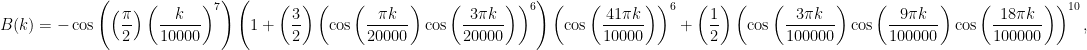 {\displaystyle B(k)=-\cos \left(\left({\frac {\pi }{2}}\right)\left({\frac {k}{10000}}\right)^{7}\right)\left(1+\left({\frac {3}{2}}\right)\left(\cos \left({\frac {\pi k}{20000}}\right)\cos \left({\frac {3\pi k}{20000}}\right)\right)^{6}\right)\left(\cos \left({\frac {41\pi k}{10000}}\right)\right)^{6}+\left({\frac {1}{2}}\right)\left(\cos \left({\frac {3\pi k}{100000}}\right)\cos \left({\frac {9\pi k}{100000}}\right)\cos \left({\frac {18\pi k}{100000}}\right)\right)^{10},}