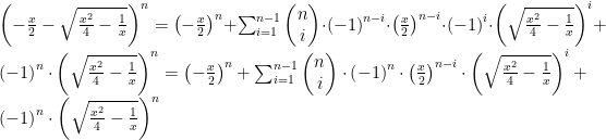 {\left(-\frac{x}{2} -\sqrt{\frac{{x}^{2}}{4}-\frac{1}{x}}\right)}^{n}=\left(-{\frac{x}{2}}\right)^{n}+\sum_{i=1}^{n-1}\begin{pmatrix} n\\ i\end{pmatrix}\cdot\left(-1 \right)^{n-i}\cdot \left(\frac{x}{2} \right)^{n-i}\cdot {\left(-1 \right)}^{i}\cdot{\left(\sqrt{\frac{{x}^{2}}{4}-\frac{1}{x}}\right)}^{i}+\left(-1 \right)^{n}\cdot{\left(\sqrt{\frac{{x}^{2}}{4}-\frac{1}{x}}\right)}^{n}= \left(-{\frac{x}{2}}\right)^{n}+\sum_{i=1}^{n-1}\begin{pmatrix} n\\ i \end{pmatrix}\cdot\left(-1 \right)^{n}\cdot \left(\frac{x}{2} \right)^{n-i}\cdot{\left(\sqrt{\frac{{x}^{2}}{4}-\frac{1}{x}}\right)}^{i}+\left(-1 \right)^{n}\cdot{\left(\sqrt{\frac{{x}^{2}}{4}-\frac{1}{x}}\right)}^{n}