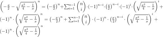 {\left(-\frac{x}{2} -\sqrt{\frac{{x}^{2}}{4}-\frac{1}{x}}\right)}^{n}=\left(-{\frac{x}{2}}\right)^{n}+\sum_{i=1}^{n-1}\begin{pmatrix} n\\ i\end{pmatrix}\cdot\left(-1 \right)^{n-i}\cdot \left(\frac{x}{2} \right)^{n-i}\cdot {\left(-1 \right)}^{i}\cdot{\left(\sqrt{\frac{{x}^{2}}{4}-\frac{1}{x}}\right)}^{i}+\left(-1 \right)^{n}\cdot{\left(\sqrt{\frac{{x}^{2}}{4}-\frac{1}{x}}\right)}^{n}= \left(-{\frac{x}{2}}\right)^{n}+\sum_{i=1}^{n-1}\begin{pmatrix} n\\ i \end{pmatrix}\cdot\left(-1 \right)^{n}\cdot \left(\frac{x}{2} \right)^{n-i}\cdot{\left(\sqrt{\frac{{x}^{2}}{4}-\frac{1}{x}}\right)}^{i}+\left(-1 \right)^{n}\cdot{\left(\sqrt{\frac{{x}^{2}}{4}-\frac{1}{x}}\right)}^{n}