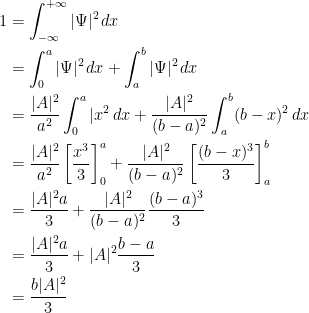{{\begin{aligned} 1&=\int_{-\infty}^{+\infty} |\Psi|^2\,dx\ &=\int_0^a|\Psi|^2\,dx+\int_a^b|\Psi|^2\,dx\ &=\dfrac{|A|^2}{a^2}\int_0^a|x^2\,dx+\dfrac{|A|^2}{(b-a)^2}\int_a^b(b-x)^2\,dx\ &=\dfrac{|A|^2}{a^2}\left[ \dfrac{x^3}{3} \right]_0^a+\dfrac{|A|^2}{(b-a)^2}\left[ \dfrac{(b-x)^3}{3} \right]_a^b\ &=\dfrac{|A|^2a}{3}+\dfrac{|A|^2}{(b-a)^2}\dfrac{(b-a)^3}{3}\ &=\dfrac{|A|^2a}{3}+|A|^2\dfrac{b-a}{3}\ &=\dfrac{b|A|^2}{3} \end{aligned}}}