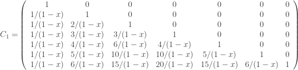 {C_1=}\left(\begin{array}{ccccccc}1&0&0&0&0&0&0\\ 1/(1-x)&1&0&0&0&0&0\\ 1/(1-x)&2/(1-x)&1&0&0&0&0\\ 1/(1-x)&3/(1-x)&3/(1-x)&1&0&0&0\\ 1/(1-x)&4/(1-x)&6/(1-x)&4/(1-x)&1&0&0\\ 1/(1-x)&5/(1-x)&10/(1-x)&10/(1-x)&5/(1-x)&1&0\\ 1/(1-x)&6/(1-x)&15/(1-x)&20/(1-x)&15/(1-x)&6/(1-x)&1\end{array}\right)