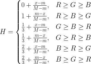 {H=\begin{cases}0+\frac{x-m}{M-m},& R\geq G\geq B\\1+\frac{m-x}{M-m},& R\geq B\geq G\\\frac{1}{3}+\frac{x-m}{M-m},& G\geq B\geq R\\\frac{1}{3}+\frac{m-x}{M-m},& G\geq R\geq B\\\frac{2}{3}+\frac{x-m}{M-m},& B\geq R\geq G\\\frac{2}{3}+\frac{m-x}{M-m},& B\geq G\geq R\\\end{cases}}