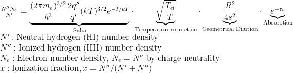 {N'' N_e \over N'} = \underbrace{{(2 \pi m_e)^{3/2} \over h^3} {2q'' \over q'} (kT)^{3/2}e^{-I/kT}}_\text{Saha} \cdot \underbrace{\sqrt{T_{el} \over T}}_\text{Temperature correction} \cdot \underbrace{R^2 \over 4 s^2}_\text{Geometrical Dilution}\cdot \underbrace{e^{-\tau_u}}_\text{Absorption}\\    N': \text{Neutral hydrogen (HI) number density}\\    N'':\text{Ionized hydrogen (HII) number density}\\    N_e:\text{Electron number density, }N_e = N''\text{ by charge neutrality}\\    x: \text{Ionization fraction}, x = N''/(N'+N'')