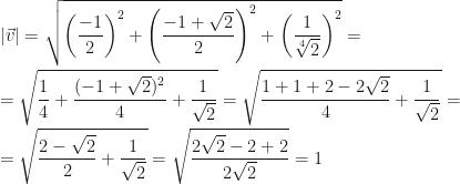 |\vec v|=\sqrt{\left(\dfrac{-1}2\right)^2+\left(\dfrac{-1+\sqrt2}2\right)^2+\left(\dfrac1{\sqrt[4]2}\right)^2}=\\=\sqrt{\dfrac14+\dfrac{(-1+\sqrt2)^2}4+\dfrac1{\sqrt2}}=\sqrt{\dfrac{1+1+2-2\sqrt2}4+\dfrac1{\sqrt2}}=\\=\sqrt{\dfrac{2-\sqrt2}2+\dfrac1{\sqrt2}}=\sqrt{\dfrac{2\sqrt2-2+2}{2\sqrt2}}=1