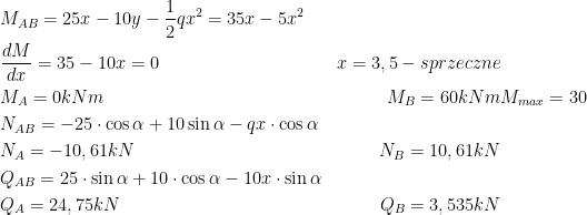 \begin{aligned}\\ &M_{AB}=25x-10y-\frac{1}{2}qx^2=35x-5x^2\\ &\frac{dM}{dx}=35-10x=0 & x=3,5 - sprzeczne\\ &M_{A}=0 kNm & M_{B}=60 kNm & M_{max}=30\\ &N_{AB}=-25\cdot \cos \alpha +10\sin \alpha -qx\cdot \cos \alpha\\ &N_A=-10,61 kN & N_B=10,61 kN\\ &Q_{AB}=25\cdot \sin \alpha +10\cdot \cos \alpha -10x \cdot \sin \alpha\\ &Q_A=24,75 kN & Q_B=3,535 kN \end{aligned}
