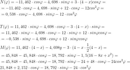 \begin{aligned}\\ &N(\varphi)=-11,462\cdot cos\varphi -4,698\cdot sin\varphi+3\cdot (4-x) cos\varphi=\\ &=-11.462\cdot cos\varphi-4,698\cdot sin\varphi+12\cdot cos\varphi-12cos^2 \varphi=\\ &=0,538\cdot cos\varphi-4,698\cdot sin\varphi-12\cdot cos^2 \varphi\\ \\ &T(\varphi)=11,462\cdot sin\varphi-4,698\cdot cos\varphi-3\cdot (4-x)\cdot sin\varphi=\\ &=11,462\cdot sin\varphi-4,698\cdot cos\varphi-12\cdot sin\varphi+12\cdot sin\varphi cos\varphi=\\ &=-0,538\cdot sin\varphi-4,698\cdot cos\varphi+12\cdot sin\varphi cos\varphi\\ &M(\varphi)=11,462\cdot (4-x)-4,698y-3\cdot(4-x\cdot \frac{1}{2}(4-x)=\\ &=45,848-45,848\cdot cos\varphi-18,792\cdot sin\varphi-1,5(16-8x+x^2)=\\ &=45,848-45,848\cdot cos\varphi-18,792\cdot sin\varphi-24+48\cdot cos\varphi-24cos^2 \varphi=\\ &21,848+2,152\cdot cos\varphi-18,792\cdot sin\varphi-24\cdot cos^2 \varphi\\ \end{aligned}