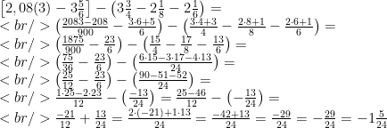 \left[2,08(3)-3\frac{5}{6}\right]-\left(3\frac{3}{4}-2\frac{1}{8}-2\frac{1}{6}\right)=\\<br /> \left(\frac{2083-208}{900}-\frac{3\cdot 6+5}{6}\right)-\left(\frac{3\cdot 4+3}{4}-\frac{2\cdot 8+1}{8}-\frac{2\cdot 6+1}{6}\right)=\\<br /> \left(\frac{1875}{900}-\frac{23}{6}\right)-\left(\frac{15}{4}-\frac{17}{8}-\frac{13}{6}\right)=\\<br /> \left(\frac{75}{36}-\frac{23}{6}\right)-\left(\frac{6\cdot 15-3\cdot 17-4\cdot 13}{24}\right)=\\<br /> \left(\frac{25}{12}-\frac{23}{6}\right)-\left(\frac{90-51-52}{24}\right)=\\<br /> \frac{1\cdot 25-2\cdot 23}{12}-\left(\frac{-13}{24}\right)=\frac{25-46}{12}-\left(-\frac{13}{24}\right)=\\<br /> \frac{-21}{12}+\frac{13}{24}=\frac{2\cdot(-21)+1\cdot 13}{24}=\frac{-42+13}{24}=\frac{-29}{24}=-\frac{29}{24}=-1\frac{5}{24}
