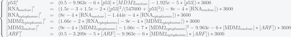 \left\{ \begin{array}{lcl} [p53]' & = & (0.5 - 9.963e-6*[p53]*[MDM2_{nuclear}] - 1.925e-5*[p53])*3600 \\ {[\text{RNA}_{nuclear}]}' & = & (1.5e-3 + 1.5e-2*([p53]^2/(547600 + [p53]^2)) - 8e-4*[\text{RNA}_{nuclear}])*3600 \\ {[\text{RNA}_{cytoplasmic}]}' & = & (8e-4*[\text{RNA}_{nuclear}] - 1.444e-4*[\text{RNA}_{cytoplasmic}])*3600 \\ {[\text{MDM2}_{cytoplasmic}]}' & = & (1.66e-2*[\text{RNA}_{cytoplasmic}] - 9e-4*[\text{MDM2}_{cytoplasmic}])*3600 \\ {[\text{MDM2}_{nuclear}]}' & = & (9e-4*[\text{MDM2}_{cytoplasmic}] - 1.66e-7*[\text{MDM2}_{cytoplasmic}]^2 - 9.963e-6*[\text{MDM2}_{nuclear}]*[ARF])*3600 \\ {[ARF]}' & = & (0.5 - 3.209e-5*[ARF] - 9.963e-6*[\text{MDM2}_{cytoplasmic}]*[ARF])*3600 \end{array} \right.