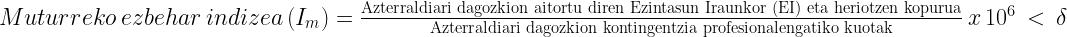 {Muturreko\hspace{3px}ezbehar\hspace{3px}indizea\hspace{3px}  (I_m)  =  \frac{\text{Azterraldiari  dagozkion  aitortu  diren  Ezintasun  Iraunkor  (EI)  eta  heriotzen  kopurua}}{\text{Azterraldiari  dagozkion  kontingentzia  profesionalengatiko  kuotak}}\hspace{3px}x\hspace{3px}10^{6}\hspace{3px}<\hspace{3px}\delta}