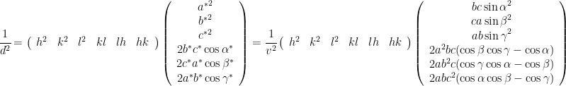 \cfrac{1}{d^2} =  \left(\begin{array}{cccccc} h^2 & k^2 & l^2 & kl & lh & hk \end{array}\right)  \left(\begin{array}{cccccc} {a^*}^2 \\ {b^*}^2 \\ {c^*}^2 \\ 2b^*c^*\cos\alpha^* \\ 2c^*a^*\cos\beta^* \\ 2a^*b^*\cos\gamma^* \end{array}\right)  = \cfrac{1}{v^2}  \left(\begin{array}{cccccc} h^2 & k^2 & l^2 & kl & lh & hk \end{array}\right)  \left(\begin{array}{cccccc}  {b c \sin\alpha}^2 \\  {c a \sin\beta}^2 \\  {a b \sin\gamma}^2 \\  2a^2bc(\cos\beta \cos\gamma - \cos\alpha) \\  2ab^2c(\cos\gamma \cos\alpha - \cos\beta) \\  2abc^2(\cos\alpha \cos\beta - \cos\gamma)  \end{array}\right)