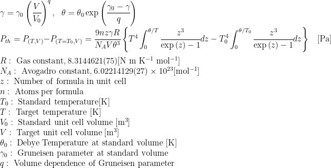 \gamma = \gamma_0 \left( \cfrac{V}{V_0}\right)^q, \ \ \theta = \theta_0 \exp \left( \cfrac{\gamma_0-\gamma}{q} \right)\\  P_{th} =P_{(T, V)} - P_{(T=T_0, V)}= \cfrac{9nz \gamma R} {N_A V \theta^3}  \left\{  T^4 \displaystyle\int_0^{\theta/T} \cfrac{z^3}{\exp{(z)}-1} dz  - T_0^4 \displaystyle\int_0^{\theta/T_0} \cfrac{z^3}{\exp{(z)}-1} dz  \right\} \ \ \ \ {\rm [Pa]}  \\ \\  R:{\rm\ Gas\ constant, 8.314 4621(75) [N\ m\ K^{-1}\ mol^{-1}] }\\  N_A:{\rm\ Avogadro\ constant, 6.02214129(27) \times 10^{23} [mol^{-1}]}\\  z:{\rm\ Number\ of\ formula\ in\ unit\ cell}\\  n:{\rm\ Atoms\ per\ formula}\\  T_0:{\rm\ Standard\ temperature [K]}\\  T:{\rm\ Target\ temperature\ [K]}\\  V_0:{\rm\ Standard\ unit\ cell\ volume\ [m^3]}\\  V:{\rm\ Target\ unit\ cell\ volume\ [m^3]}\\  \theta_{0}:{\rm\ Debye\ Temperature\ at\ standard\ volume\ [K]}\\  \gamma_{0}:{\rm\ Gruneisen\ parameter\ at\ standard\ volume}\\  q:{\rm\ Volume\ dependence\ of\ Gruneisen\ parameter}\\