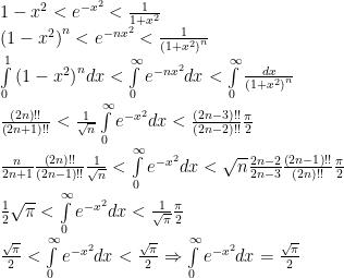 1 - {x^2} < {e^{ - {x^2}}} < \frac{1}{{1 + {x^2}}} \\   {\left( {1 - {x^2}} \right)^n} < {e^{ - n{x^2}}} < \frac{1}{{{{\left( {1 + {x^2}} \right)}^n}}} \\   \int\limits_0^1 {{{\left( {1 - {x^2}} \right)}^n}dx}  < \int\limits_0^\infty  {{e^{ - n{x^2}}}dx}  < \int\limits_0^\infty  {\frac{{dx}}{{{{\left( {1 + {x^2}} \right)}^n}}}}  \\   \frac{{\left( {2n} \right)!!}}{{\left( {2n + 1} \right)!!}} < \frac{1}{{\sqrt n }}\int\limits_0^\infty  {{e^{ - {x^2}}}dx}  < \frac{{\left( {2n - 3} \right)!!}}{{\left( {2n - 2} \right)!!}}\frac{\pi }{2} \\   \frac{n}{{2n + 1}}\frac{{\left( {2n} \right)!!}}{{\left( {2n - 1} \right)!!}}\frac{1}{{\sqrt n }} < \int\limits_0^\infty  {{e^{ - {x^2}}}dx}  < \sqrt n \frac{{2n - 2}}{{2n - 3}}\frac{{\left( {2n - 1} \right)!!}}{{\left( {2n} \right)!!}}\frac{\pi }{2} \\   \frac{1}{2}\sqrt \pi   < \int\limits_0^\infty  {{e^{ - {x^2}}}dx}  < \frac{1}{{\sqrt \pi  }}\frac{\pi }{2} \\   \frac{\sqrt \pi}{2}   < \int\limits_0^\infty  {{e^{ - {x^2}}}dx}  < \frac{{\sqrt \pi  }}{2} \Rightarrow \int\limits_0^\infty  {{e^{ - {x^2}}}dx}  = \frac{{\sqrt \pi  }}{2} \\