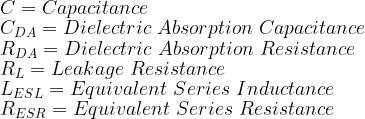 C = Capacitance\\   C_{DA} = Dielectric\ Absorption\ Capacitance\\   R_{DA} = Dielectric\ Absorption\ Resistance\\   R_{L} = Leakage\ Resistance\\   L_{ESL} = Equivalent\ Series\ Inductance\\   R_{ESR} = Equivalent\ Series\ Resistance