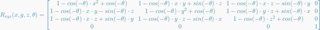 R_{xyz}(x,y,z,\theta) =   \begin{bmatrix}  1 - cos(-\theta) \cdot x^2 + cos(-\theta) &  1 - cos(-\theta) \cdot x \cdot y + sin(-\theta) \cdot z &  1 - cos(-\theta) \cdot x \cdot z - sin(-\theta) \cdot y &  0 \\  1 - cos(-\theta) \cdot x \cdot y - sin(-\theta) \cdot z &  1 - cos(-\theta) \cdot y^2 + cos(-\theta) &  1 - cos(-\theta) \cdot y \cdot z + sin(-\theta) \cdot x &  0 \\  1 - cos(-\theta) \cdot x \cdot z + sin(-\theta) \cdot y &  1 - cos(-\theta) \cdot y \cdot z - sin(-\theta) \cdot x &  1 - cos(-\theta) \cdot z^2 + cos(-\theta) &  0 \\  0 &  0 &  0 &  1  \end{bmatrix}