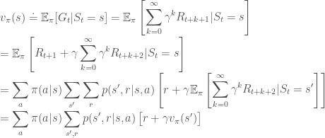 v_\pi (s) \doteq \mathbb{E}_\pi [G_t | S_t = s] = \mathbb{E}_\pi \begin{bmatrix} \displaystyle\sum_{k=0}^{\infty}\gamma^k R_{t+k+1} | S_t = s \end{bmatrix} \=\mathbb{E}_\pi \begin{bmatrix} R_{t+1} + \gamma \displaystyle\sum_{k=0}^{\infty}\gamma^k R_{t+k+2} | S_t = s \end{bmatrix} \=\displaystyle\sum_{a} \pi (a|s)\displaystyle\sum_{s'} \displaystyle\sum_{r} p(s',r|s,a) \begin{bmatrix} r + \gamma \mathbb{E}_\pi \begin{bmatrix}\displaystyle\sum_{k=0}^{\infty}\gamma^k R_{t+k+2} | S_t = s' \end{bmatrix} \end{bmatrix} \ =\displaystyle\sum_{a} \pi (a|s)\displaystyle\sum_{s', r} p(s',r|s, a) \begin{bmatrix} r + \gamma v_{\pi} (s') \end{bmatrix}