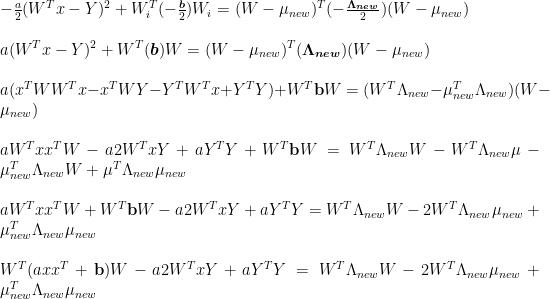 -\frac{a}{2}(W^Tx-Y)^2 + {W_i^T(-\frac{\boldsymbol{b}}{2})W_i} = {(W-\mu_{new})^T(-\frac{\boldsymbol{\Lambda_{new}}}{2})(W-\mu_{new})}\\\\  a(W^Tx-Y)^2 + {W^T(\boldsymbol{b})W} = {(W-\mu_{new})^T(\boldsymbol{\Lambda_{new}})(W-\mu_{new})}\\\\  a(x^TWW^Tx-x^TWY-Y^TW^Tx+Y^TY)+W^T\textbf{b}W=(W^T\Lambda_{new}-\mu_{new}^T\Lambda_{new})(W-\mu_{new})\\\\  aW^Txx^TW-a2W^TxY+aY^TY+W^T\textbf{b}W=W^T\Lambda_{new} W-W^T\Lambda_{new} \mu - \mu_{new}^T\Lambda_{new} W + \mu^T \Lambda_{new} \mu_{new}\\\\  aW^Txx^TW+W^T\textbf{b}W-a2W^TxY+aY^TY=W^T\Lambda_{new} W-2W^T\Lambda_{new} \mu_{new} + \mu_{new}^T \Lambda_{new} \mu_{new}\\\\  W^T(axx^T+\textbf{b})W-a2W^TxY+aY^TY=W^T\Lambda_{new} W-2W^T\Lambda_{new} \mu_{new} + \mu_{new}^T \Lambda_{new} \mu_{new}