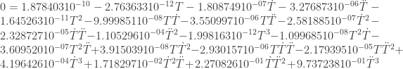0= 1.878403 10^{-10}-2.763633 10^{-12} T-1.808749 10^{-07} \dot T-3.276873 10^{-06} \ddot T-1.645263 10^{-11} T^2-9.999851 10^{-08} T \dot T-3.550997 10^{-06} T \ddot T-2.581885 10^{-07} \dot T^2-2.328727 10^{-05} \dot T \ddot T-1.105296 10^{-04} \ddot T^2-1.998163 10^{-12} T^3-1.099685 10^{-08} T^2 \dot T-3.609520 10^{-07} T^2 \ddot T+3.915039 10^{-08} T \dot T^2-2.930157 10^{-06} T \dot T \ddot T-2.179395 10^{-05} T \ddot T^2+4.196426 10^{-04} \dot T^3+1.718297 10^{-02} \dot T^2 \ddot T+2.270826 10^{-01} \dot T \ddot T^2+9.737238 10^{-01} \ddot T^3