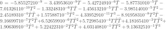 0=-5.855272 10^{-9}-3.439536 10^{-9} T-5.427249 10^{-6} \dot T-5.877310 10^{-5} \ddot T-7.013261 10^{-10} T^2-1.332483 10^{-6} T \dot T-1.456132 10^{-5} T \ddot T-3.985140 10^{-5} \dot T^2-2.451893 10^{-4} \dot T \ddot T+1.575887 10^{-3} \ddot T^2-4.339529 10^{-11} T^3-8.919583 10^{-8} T^2 \dot T-9.166997 10^{-7} T^2 \ddot T+6.526599 10^{-6} T \dot T^2+5.729854 10^{-4} T \dot T \ddot T+4.181654 10^{-3} T \ddot T^2+1.906309 10^{-3} \dot T^3+5.224223 10^{-2} \dot T^2 \ddot T+4.031408 10^{-1} \dot T \ddot T^2+9.136325 10^{-1} \ddot T^3